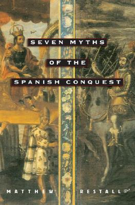 Seven Myths of the Spanish Conquest By Restall, Matthew